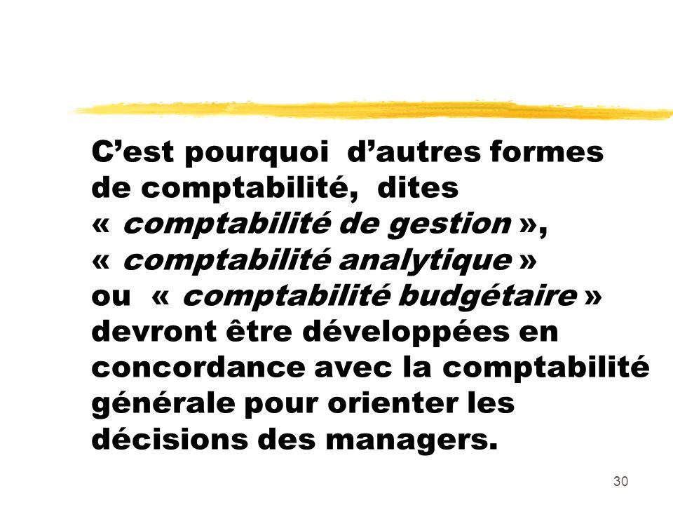 C'est pourquoi d'autres formes de comptabilité, dites « comptabilité de gestion », « comptabilité analytique » ou « comptabilité budgétaire » devront être développées en concordance avec la comptabilité générale pour orienter les décisions des managers.