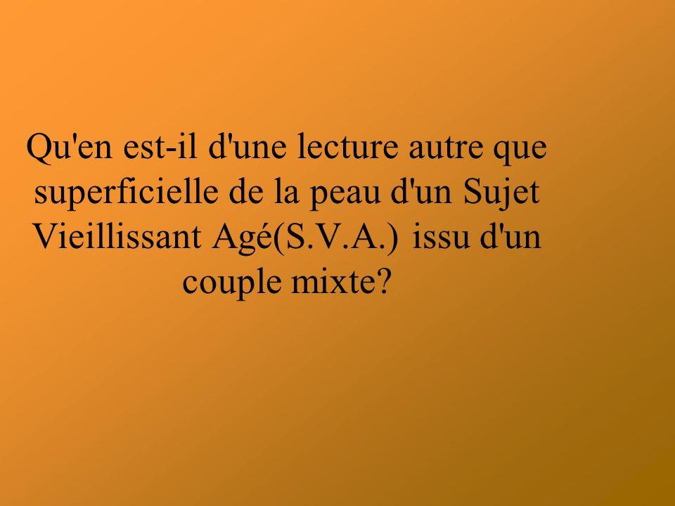 Qu en est-il d une lecture autre que superficielle de la peau d un Sujet Vieillissant Agé(S.V.A.) issu d un couple mixte