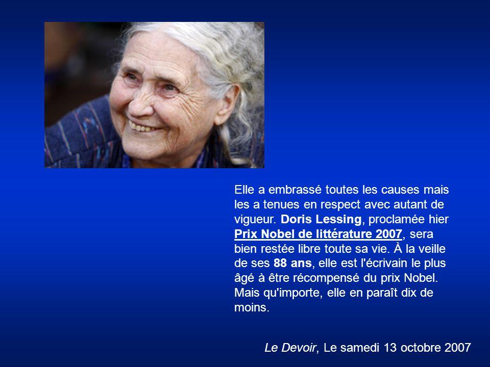 Elle a embrassé toutes les causes mais les a tenues en respect avec autant de vigueur. Doris Lessing, proclamée hier Prix Nobel de littérature 2007, sera bien restée libre toute sa vie. À la veille de ses 88 ans, elle est l écrivain le plus âgé à être récompensé du prix Nobel. Mais qu importe, elle en paraît dix de moins.