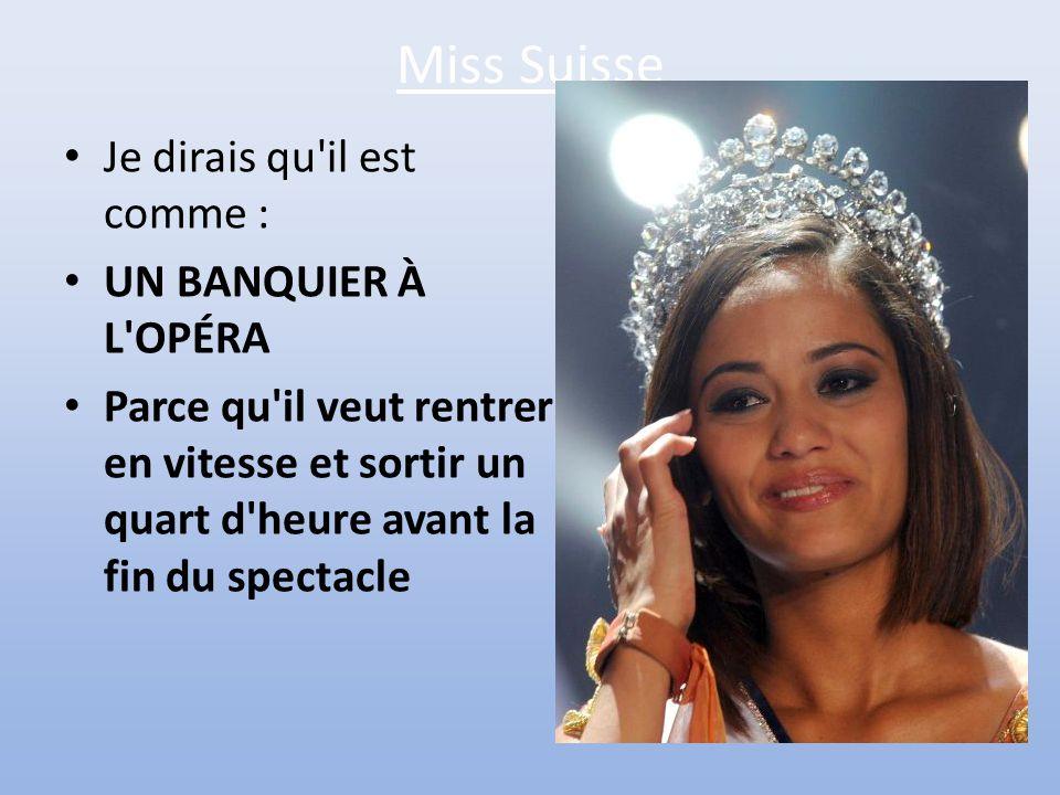 Miss Suisse Je dirais qu il est comme : UN BANQUIER À L OPÉRA