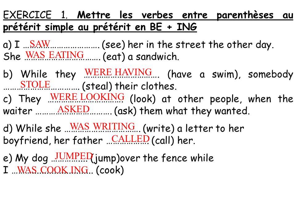 EXERCICE 1. Mettre les verbes entre parenthèses au prétérit simple au prétérit en BE + ING