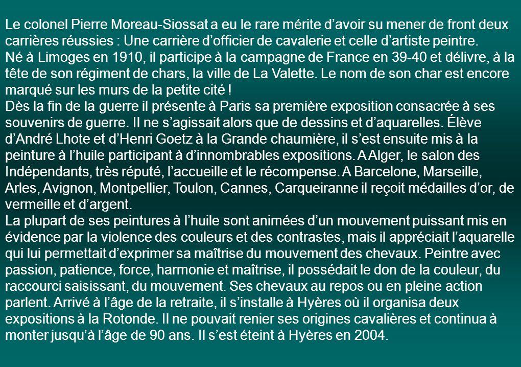 Le colonel Pierre Moreau-Siossat a eu le rare mérite d'avoir su mener de front deux carrières réussies : Une carrière d'officier de cavalerie et celle d'artiste peintre.