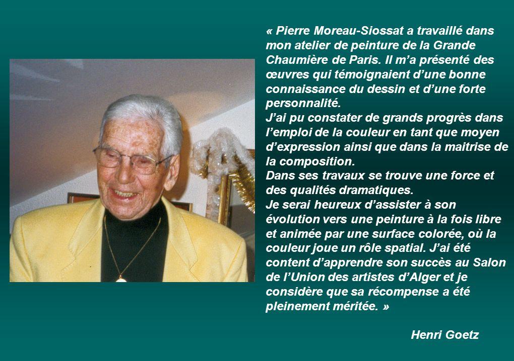 « Pierre Moreau-Siossat a travaillé dans mon atelier de peinture de la Grande Chaumière de Paris. Il m'a présenté des œuvres qui témoignaient d'une bonne connaissance du dessin et d'une forte personnalité.