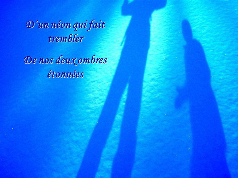 D'un néon qui fait trembler De nos deux ombres étonnées