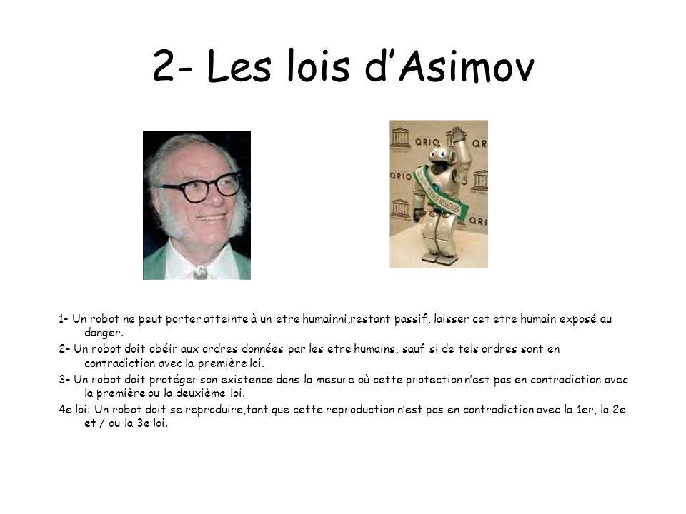 2- Les lois d'Asimov 1- Un robot ne peut porter atteinte à un etre humainni,restant passif, laisser cet etre humain exposé au danger.