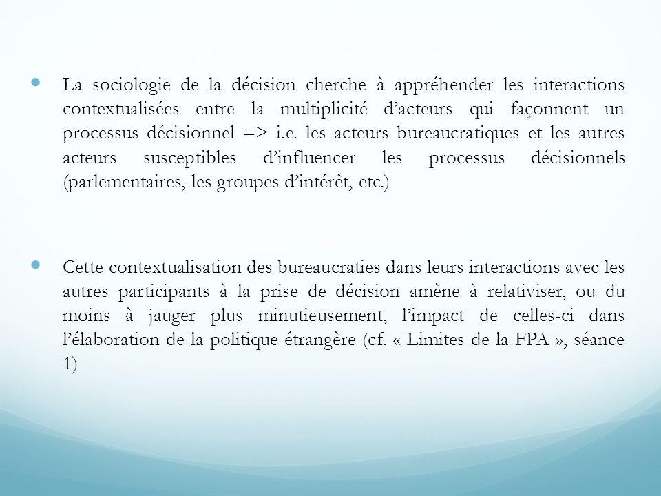 La sociologie de la décision cherche à appréhender les interactions contextualisées entre la multiplicité d'acteurs qui façonnent un processus décisionnel => i.e. les acteurs bureaucratiques et les autres acteurs susceptibles d'influencer les processus décisionnels (parlementaires, les groupes d'intérêt, etc.)