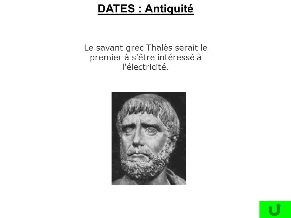 DATES : Antiquité Le savant grec Thalès serait le premier à s être intéressé à l électricité.
