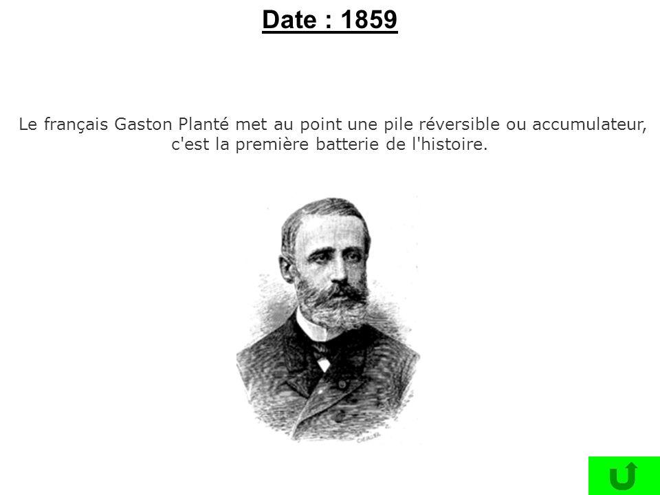 Date : 1859 Le français Gaston Planté met au point une pile réversible ou accumulateur, c est la première batterie de l histoire.
