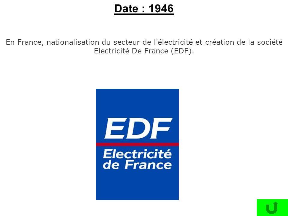 Date : 1946 En France, nationalisation du secteur de l électricité et création de la société Electricité De France (EDF).