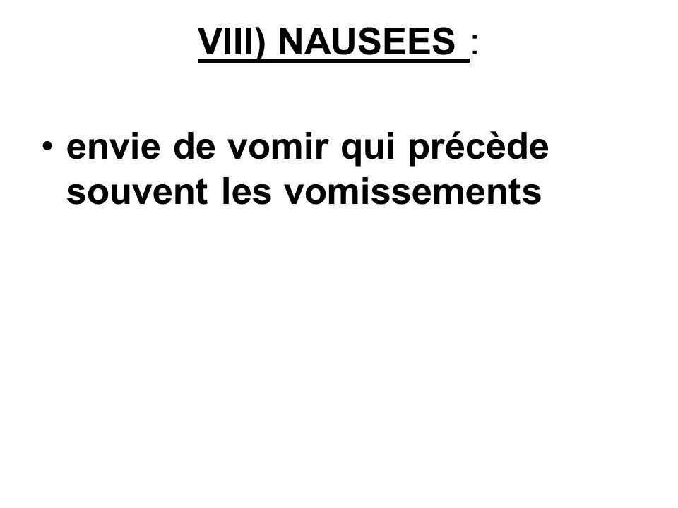 VIII) NAUSEES : envie de vomir qui précède souvent les vomissements