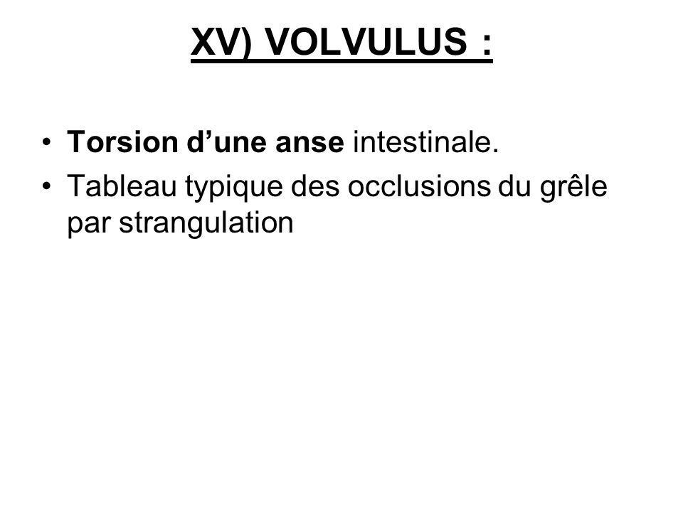 XV) VOLVULUS : Torsion d'une anse intestinale.