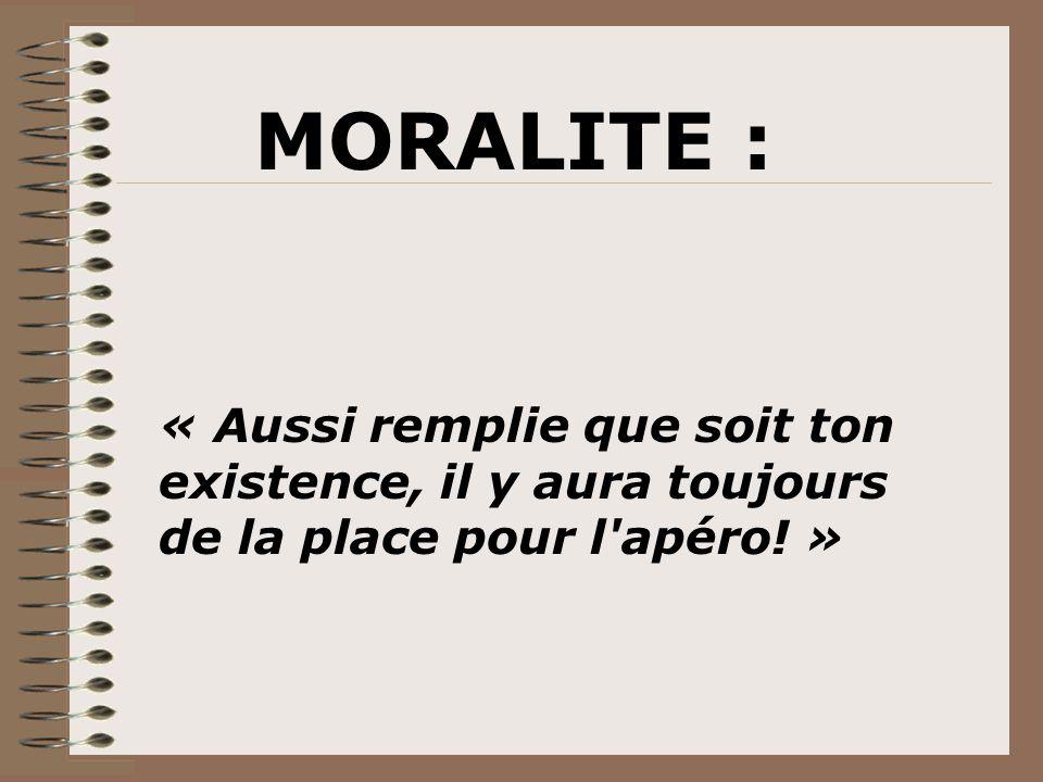MORALITE : « Aussi remplie que soit ton existence, il y aura toujours de la place pour l apéro! »