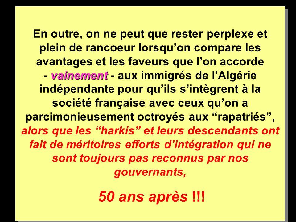 En outre, on ne peut que rester perplexe et plein de rancoeur lorsqu'on compare les avantages et les faveurs que l'on accorde - vainement - aux immigrés de l'Algérie indépendante pour qu'ils s'intègrent à la société française avec ceux qu'on a parcimonieusement octroyés aux rapatriés , alors que les harkis et leurs descendants ont fait de méritoires efforts d'intégration qui ne sont toujours pas reconnus par nos gouvernants,