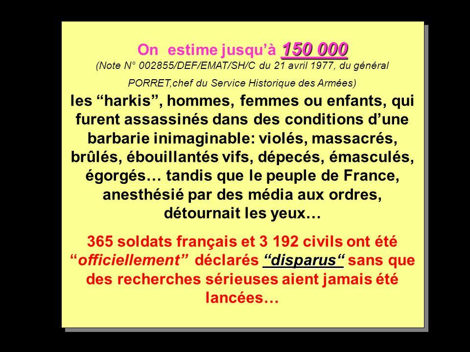 On estime jusqu'à 150 000 (Note N° 002855/DEF/EMAT/SH/C du 21 avril 1977, du général PORRET,chef du Service Historique des Armées) les harkis , hommes, femmes ou enfants, qui furent assassinés dans des conditions d'une barbarie inimaginable: violés, massacrés, brûlés, ébouillantés vifs, dépecés, émasculés, égorgés… tandis que le peuple de France, anesthésié par des média aux ordres, détournait les yeux…