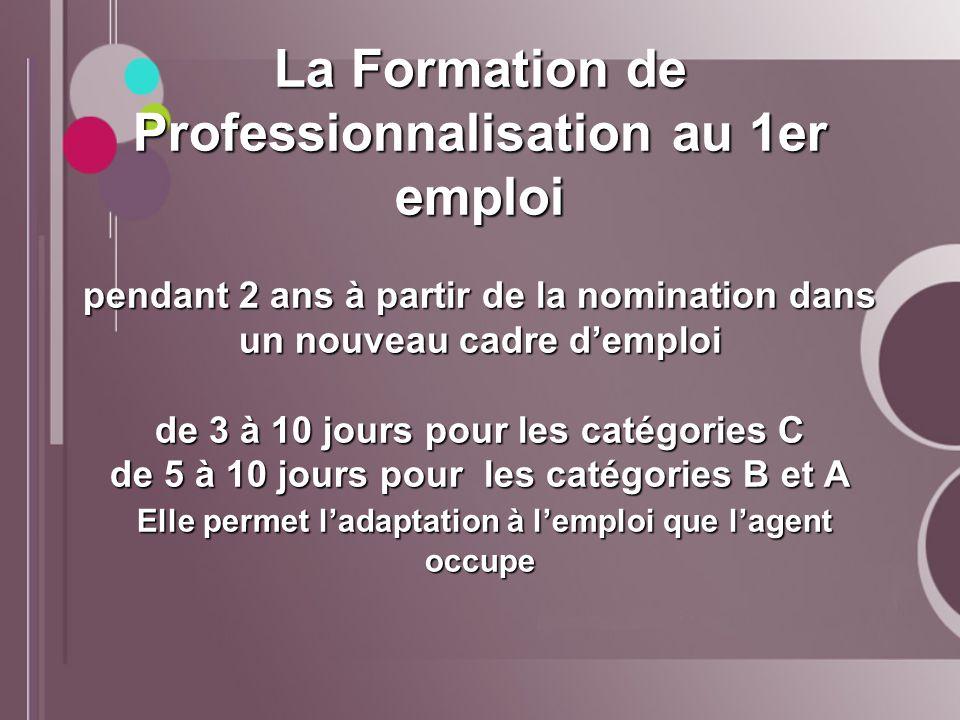 La Formation de Professionnalisation au 1er emploi pendant 2 ans à partir de la nomination dans un nouveau cadre d'emploi de 3 à 10 jours pour les catégories C de 5 à 10 jours pour les catégories B et A Elle permet l'adaptation à l'emploi que l'agent occupe