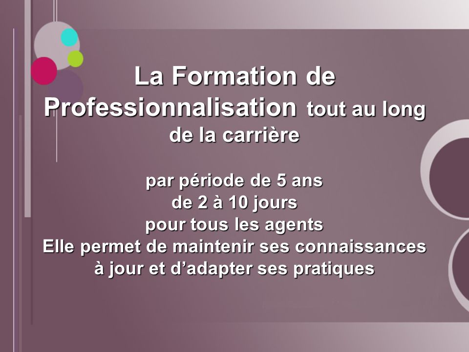 La Formation de Professionnalisation tout au long de la carrière par période de 5 ans de 2 à 10 jours pour tous les agents Elle permet de maintenir ses connaissances à jour et d'adapter ses pratiques