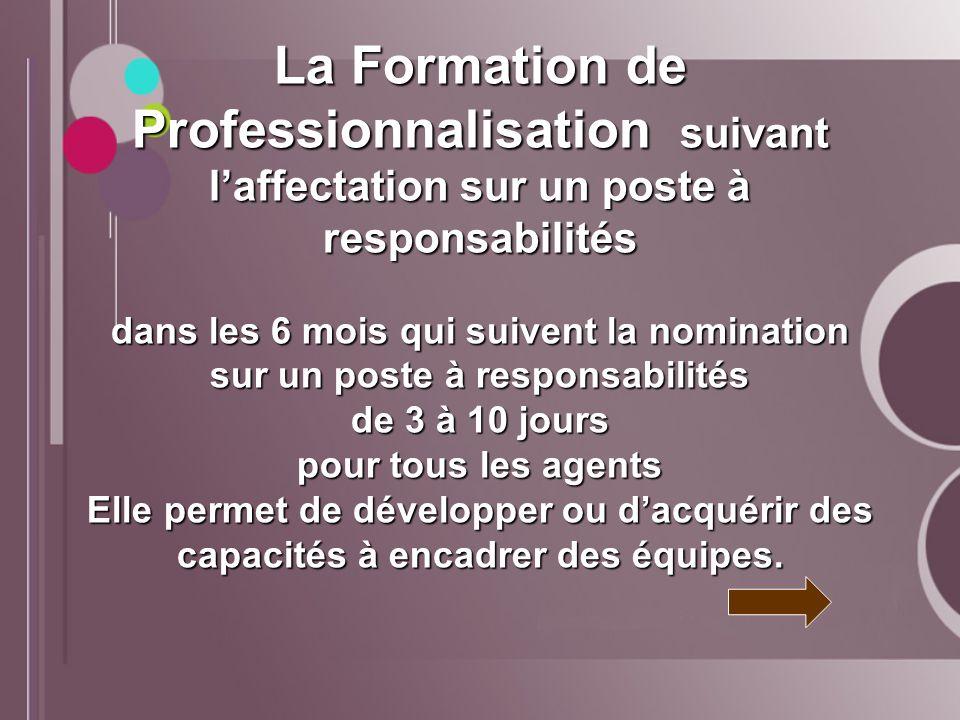 La Formation de Professionnalisation suivant l'affectation sur un poste à responsabilités dans les 6 mois qui suivent la nomination sur un poste à responsabilités de 3 à 10 jours pour tous les agents Elle permet de développer ou d'acquérir des capacités à encadrer des équipes.