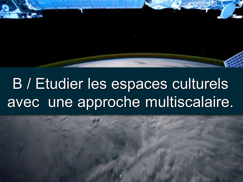 B / Etudier les espaces culturels avec une approche multiscalaire.