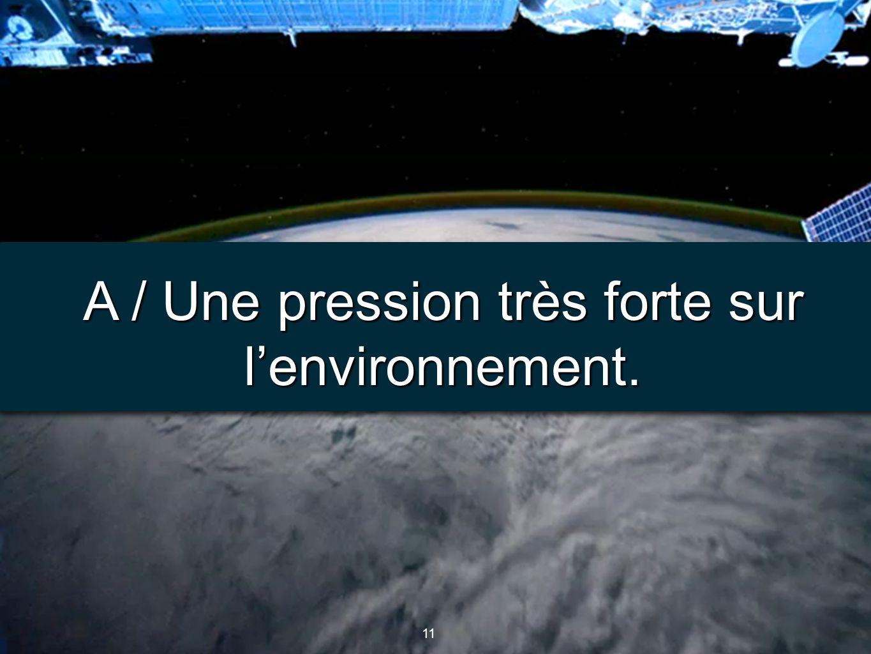 A / Une pression très forte sur l'environnement.
