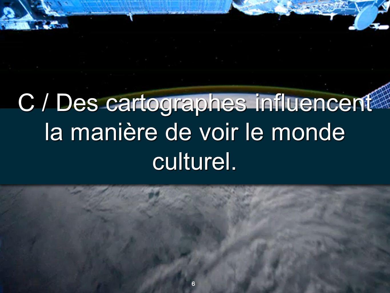 C / Des cartographes influencent la manière de voir le monde culturel.