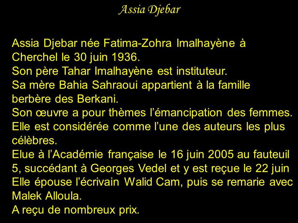 Assia Djebar Assia Djebar née Fatima-Zohra Imalhayène à Cherchel le 30 juin 1936. Son père Tahar Imalhayène est instituteur.