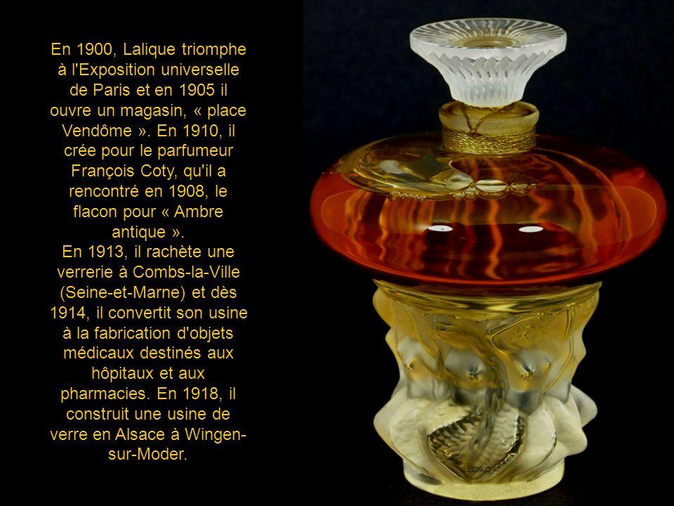 En 1900, Lalique triomphe à l Exposition universelle de Paris et en 1905 il ouvre un magasin, « place Vendôme ». En 1910, il crée pour le parfumeur François Coty, qu il a rencontré en 1908, le flacon pour « Ambre antique ».