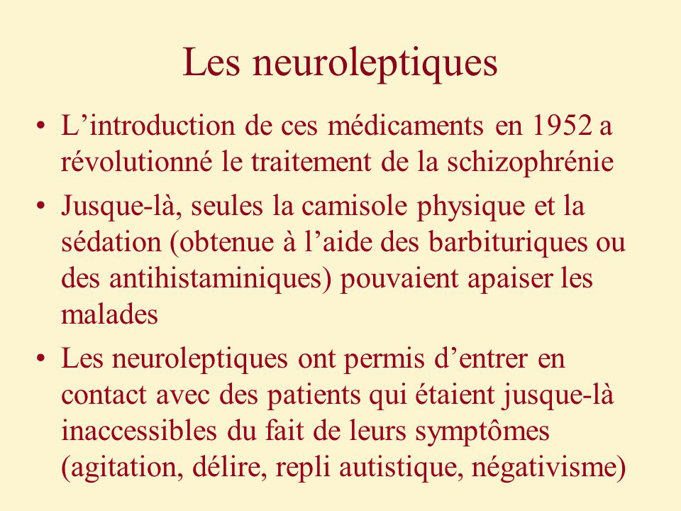 Les neuroleptiques L'introduction de ces médicaments en 1952 a révolutionné le traitement de la schizophrénie.