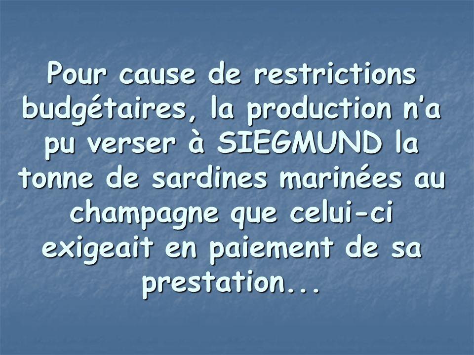 Pour cause de restrictions budgétaires, la production n'a pu verser à SIEGMUND la tonne de sardines marinées au champagne que celui-ci exigeait en paiement de sa prestation...