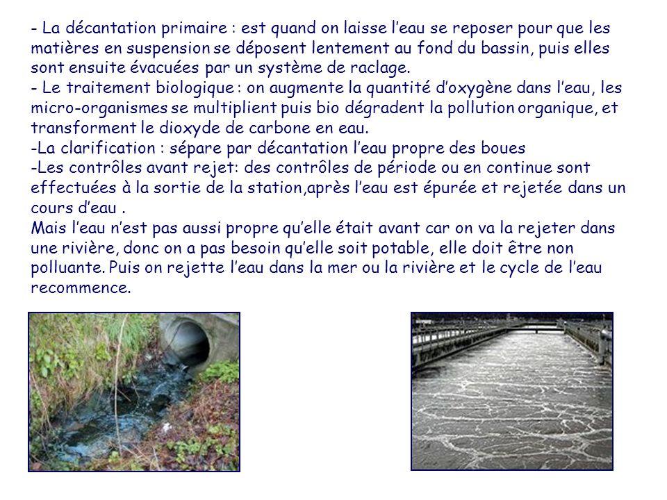 - La décantation primaire : est quand on laisse l'eau se reposer pour que les matières en suspension se déposent lentement au fond du bassin, puis elles sont ensuite évacuées par un système de raclage.