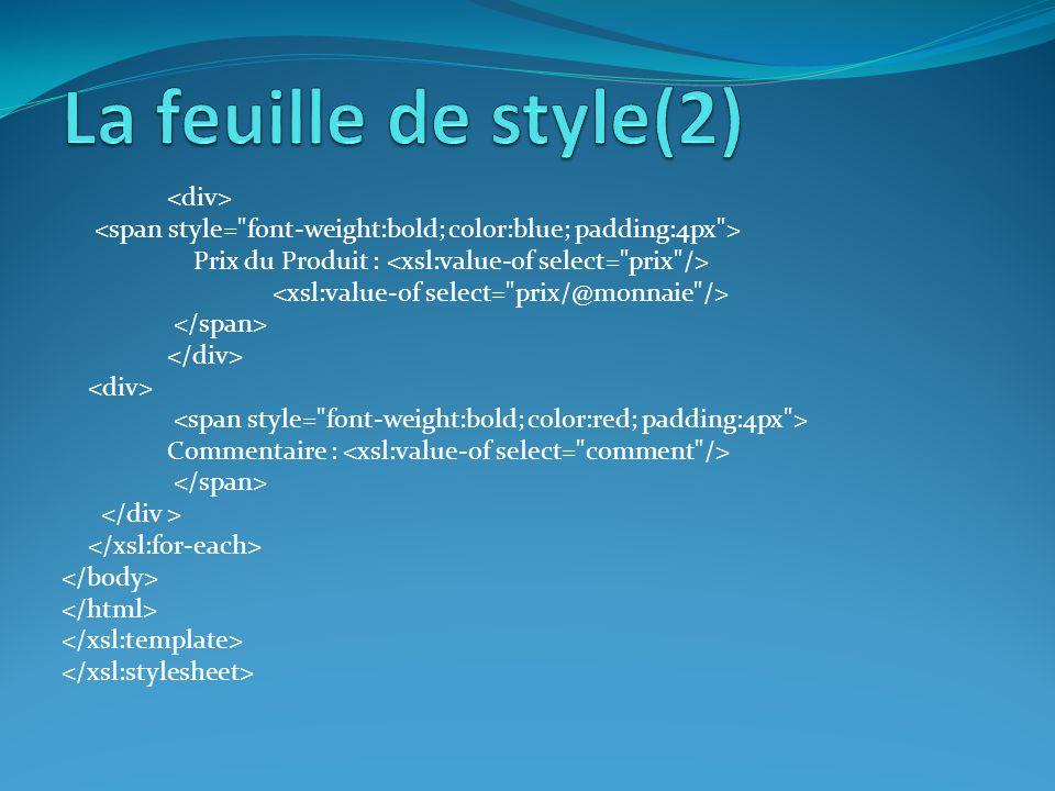 La feuille de style(2) <div> <span style= font-weight:bold; color:blue; padding:4px > Prix du Produit : <xsl:value-of select= prix />