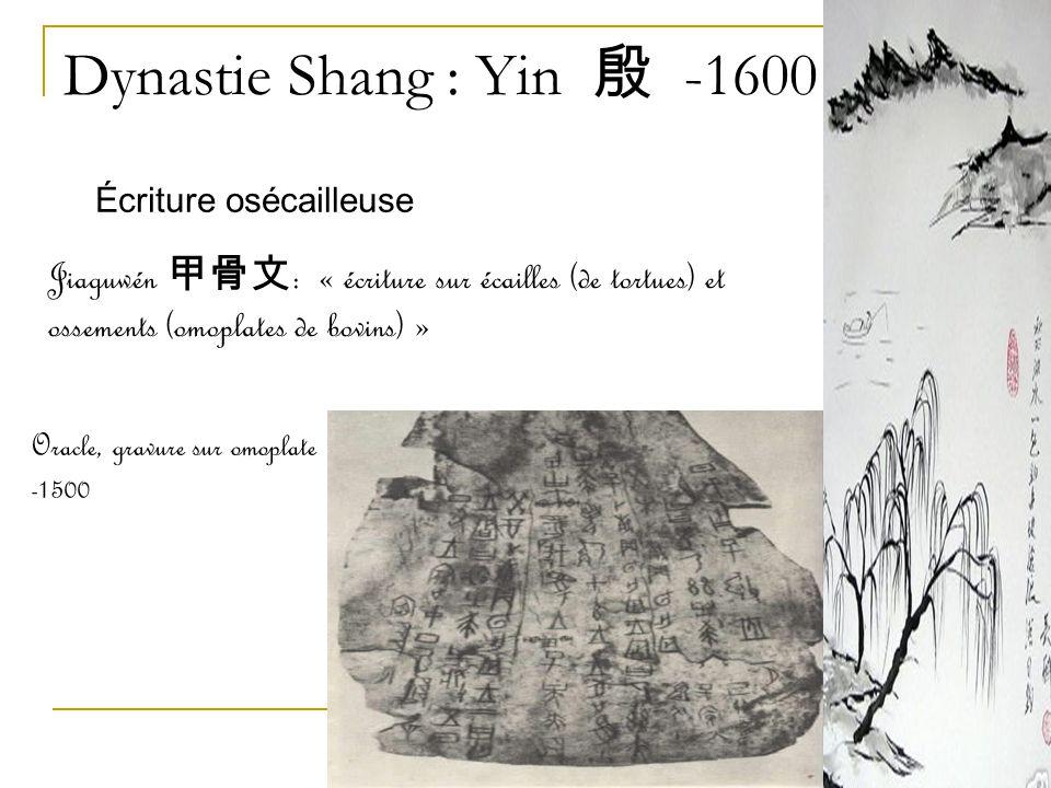 Dynastie Shang : Yin 殷 -1600 Écriture osécailleuse. Jiaguwén 甲骨文: « écriture sur écailles (de tortues) et ossements (omoplates de bovins) »