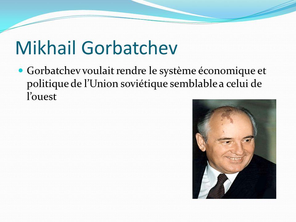 Mikhail Gorbatchev Gorbatchev voulait rendre le système économique et politique de l'Union soviétique semblable a celui de l'ouest.