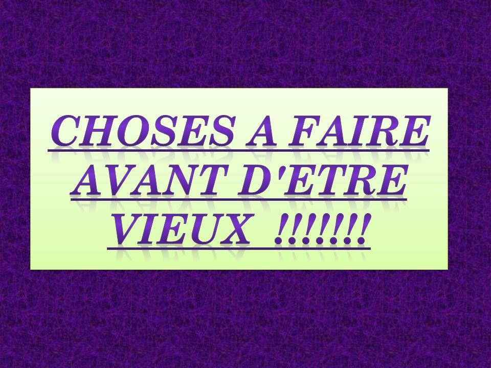 CHOSES A FAIRE AVANT D ETRE VIEUX !!!!!!!