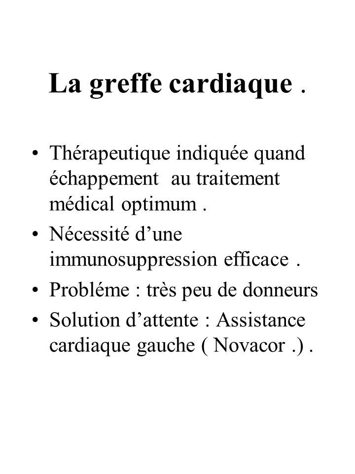 La greffe cardiaque . Thérapeutique indiquée quand échappement au traitement médical optimum . Nécessité d'une immunosuppression efficace .