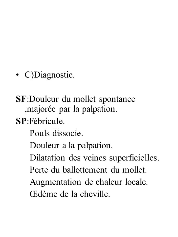 C)Diagnostic.SF:Douleur du mollet spontanee ,majorée par la palpation. SP:Fébricule. Pouls dissocie.