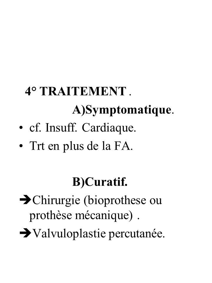 4° TRAITEMENT . A)Symptomatique. cf. Insuff. Cardiaque. Trt en plus de la FA. B)Curatif. Chirurgie (bioprothese ou prothèse mécanique) .