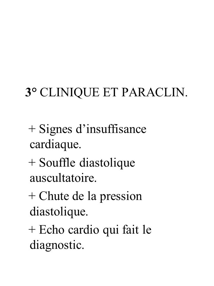 3° CLINIQUE ET PARACLIN.+ Signes d'insuffisance cardiaque. + Souffle diastolique auscultatoire. + Chute de la pression diastolique.