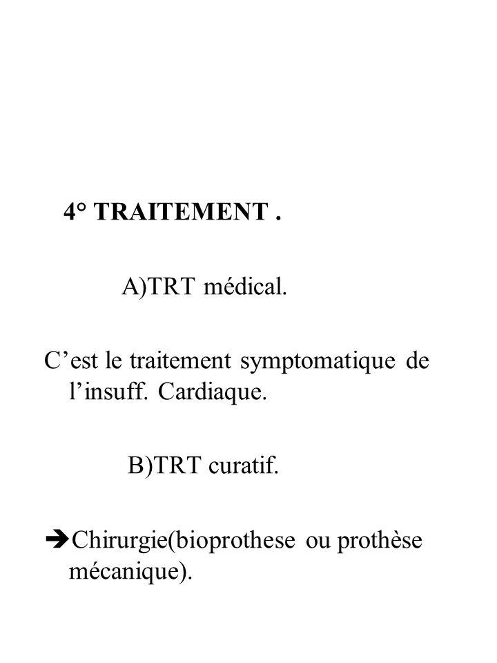 4° TRAITEMENT . A)TRT médical. C'est le traitement symptomatique de l'insuff. Cardiaque. B)TRT curatif.