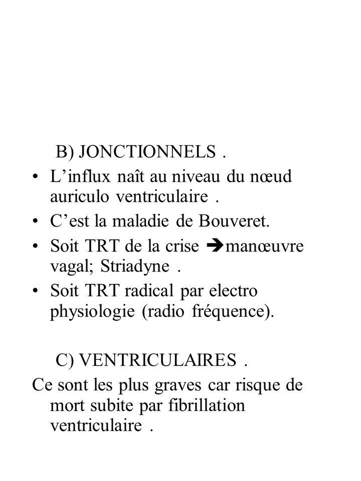 B) JONCTIONNELS . L'influx naît au niveau du nœud auriculo ventriculaire . C'est la maladie de Bouveret.