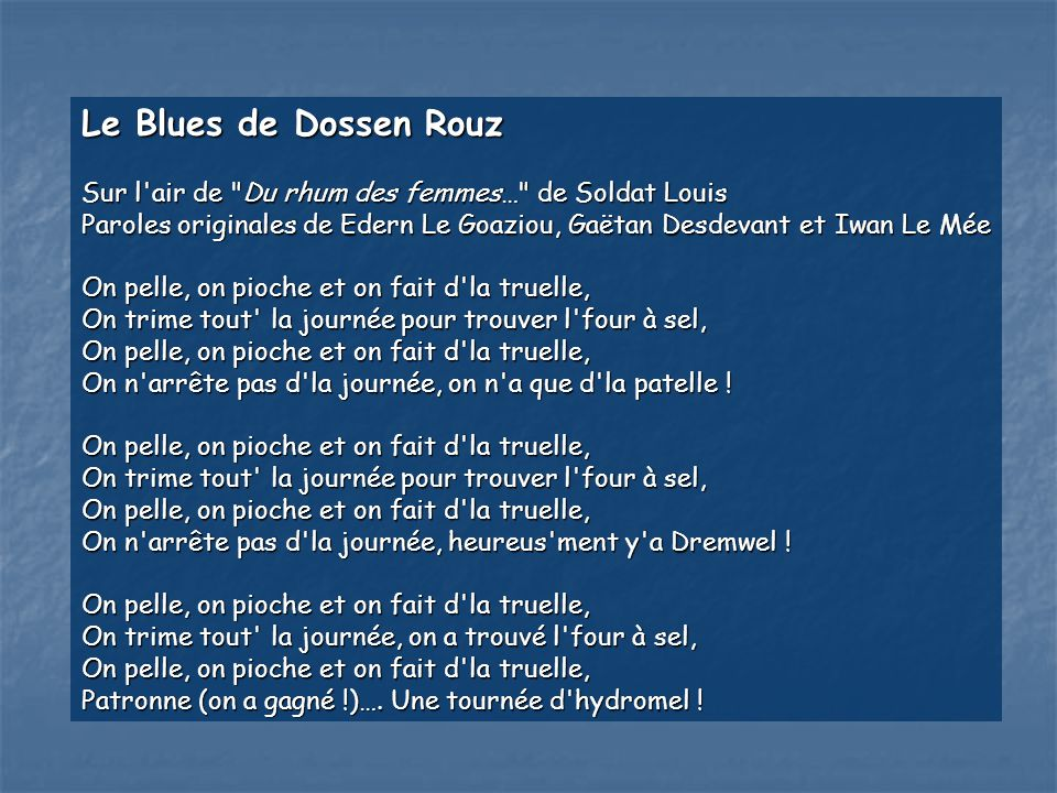 Le Blues de Dossen Rouz Sur l air de Du rhum des femmes… de Soldat Louis. Paroles originales de Edern Le Goaziou, Gaëtan Desdevant et Iwan Le Mée.
