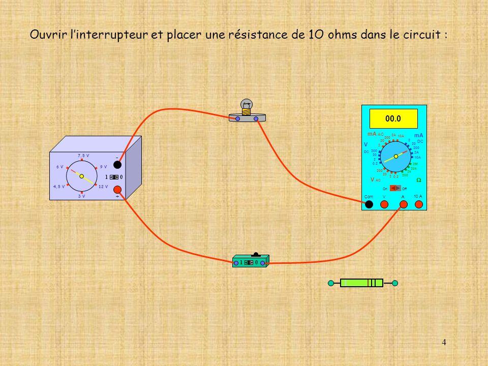 Ouvrir l'interrupteur et placer une résistance de 1O ohms dans le circuit :