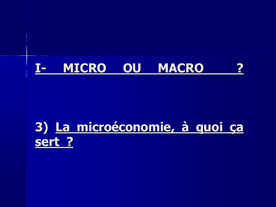 I- MICRO OU MACRO 3) La microéconomie, à quoi ça sert