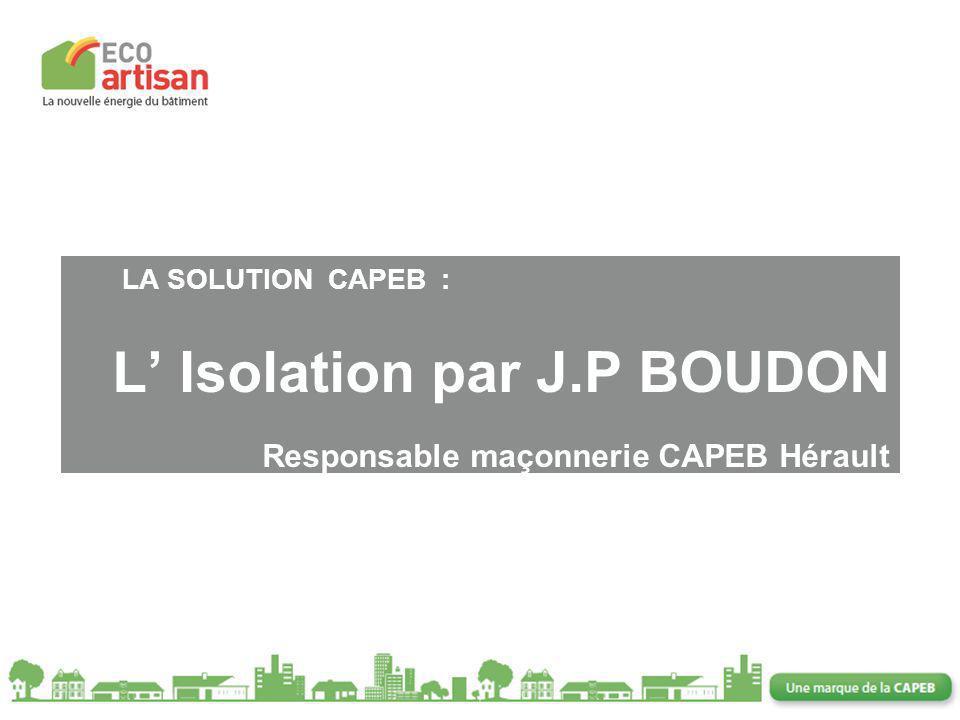 LA SOLUTION CAPEB :. L' Isolation par J