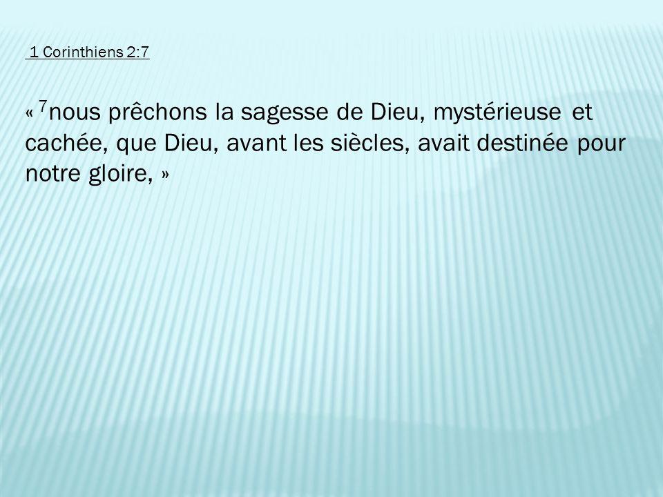 1 Corinthiens 2:7 « 7nous prêchons la sagesse de Dieu, mystérieuse et cachée, que Dieu, avant les siècles, avait destinée pour notre gloire, »
