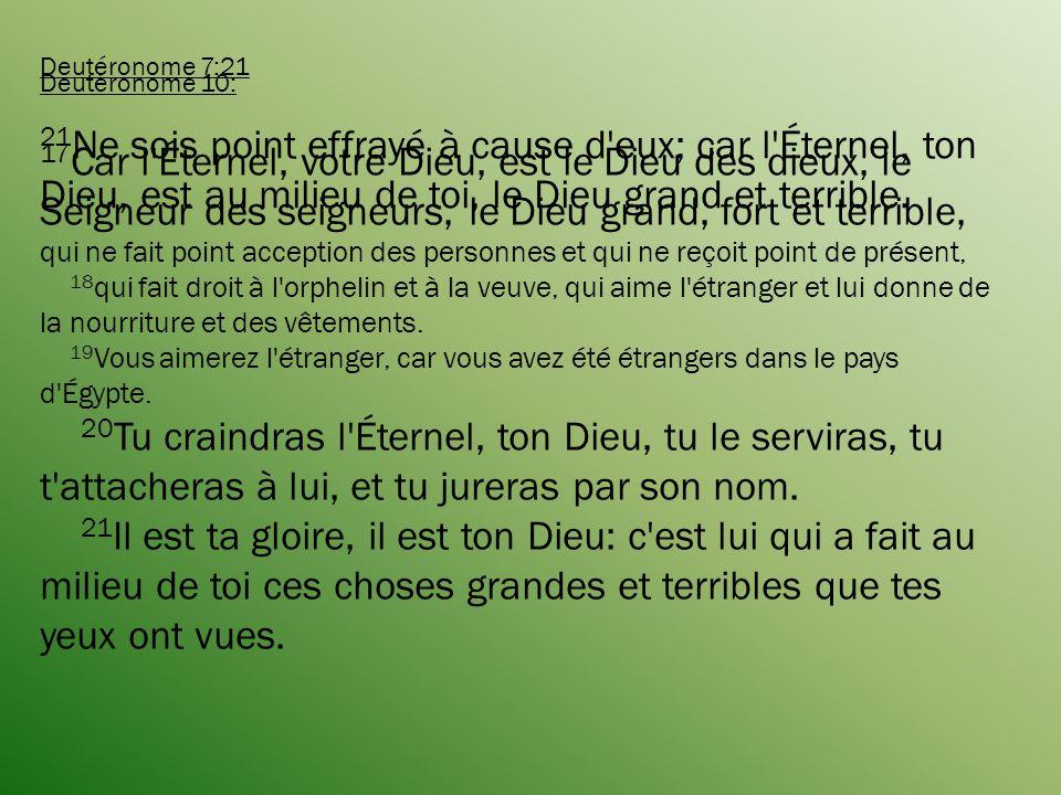 Deutéronome 7:21 21Ne sois point effrayé à cause d eux; car l Éternel, ton Dieu, est au milieu de toi, le Dieu grand et terrible.