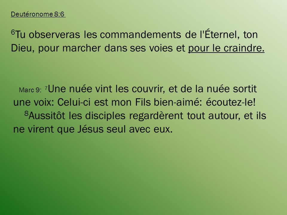 Deutéronome 8:6 6Tu observeras les commandements de l Éternel, ton Dieu, pour marcher dans ses voies et pour le craindre.