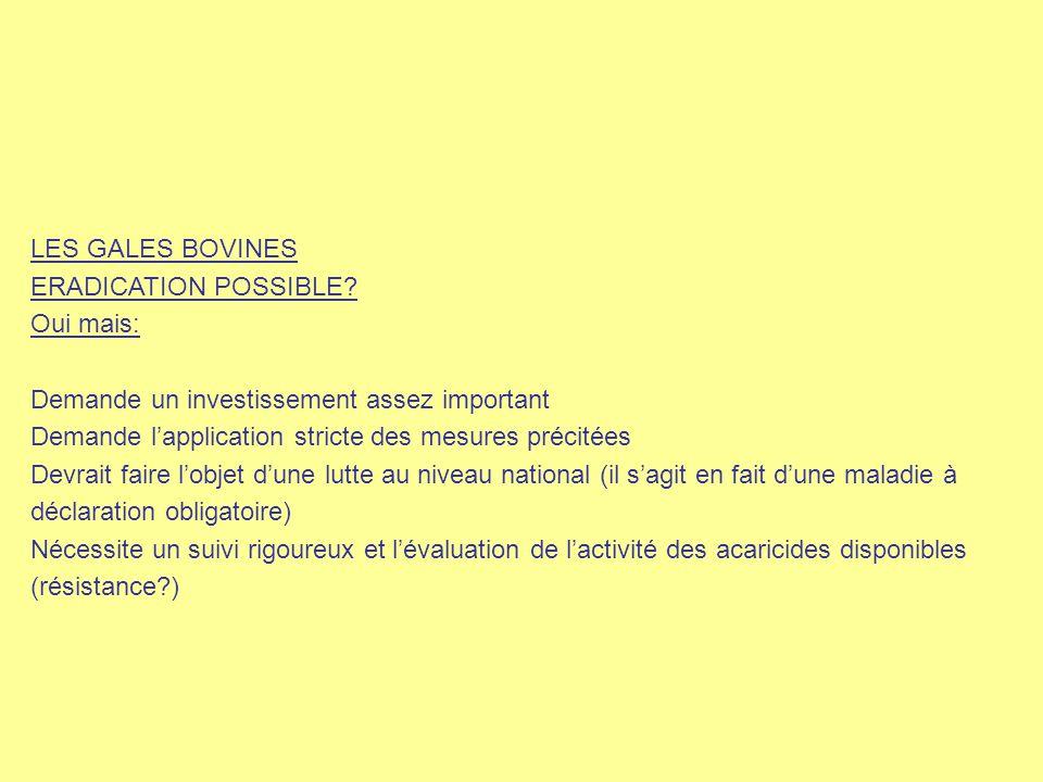 LES GALES BOVINES ERADICATION POSSIBLE Oui mais: Demande un investissement assez important. Demande l'application stricte des mesures précitées.