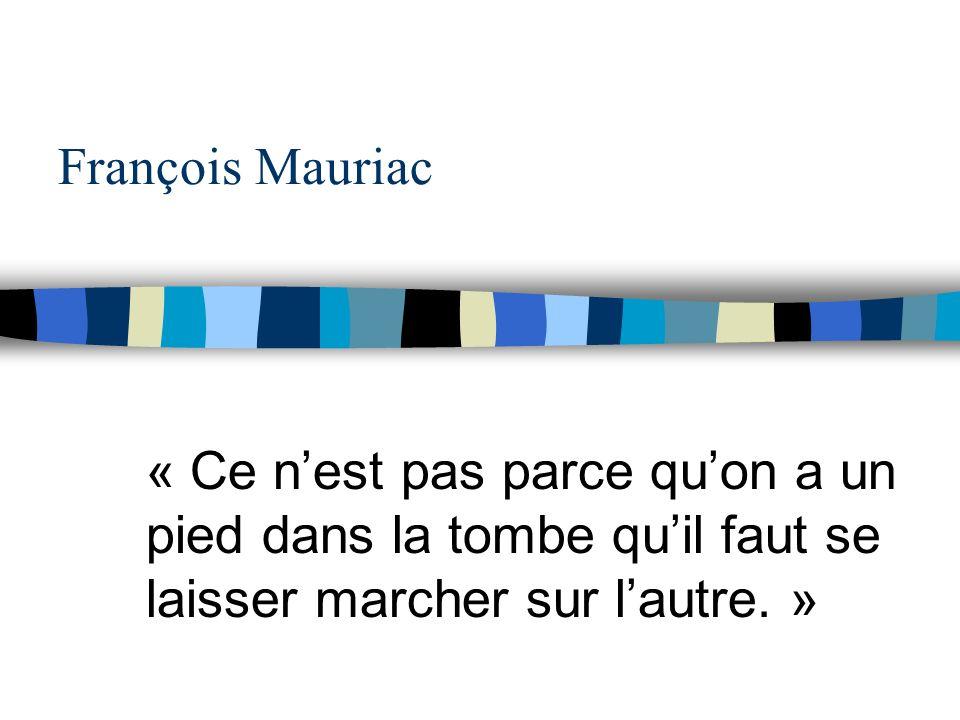 François Mauriac « Ce n'est pas parce qu'on a un pied dans la tombe qu'il faut se laisser marcher sur l'autre. »