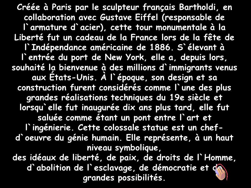 Créée à Paris par le sculpteur français Bartholdi, en collaboration avec Gustave Eiffel (responsable de l`armature d`acier), cette tour monumentale à la Liberté fut un cadeau de la France lors de la fête de l`Indépendance américaine de 1886. S`élevant à l`entrée du port de New York, elle a, depuis lors, souhaité la bienvenue à des millions d`immigrants venus aux États-Unis. À l`époque, son design et sa construction furent considérés comme l`une des plus grandes réalisations techniques du 19e siècle et lorsqu`elle fut inaugurée dix ans plus tard, elle fut saluée comme étant un pont entre l`art et l`ingénierie. Cette colossale statue est un chef-d`oeuvre du génie humain. Elle représente, à un haut niveau symbolique,