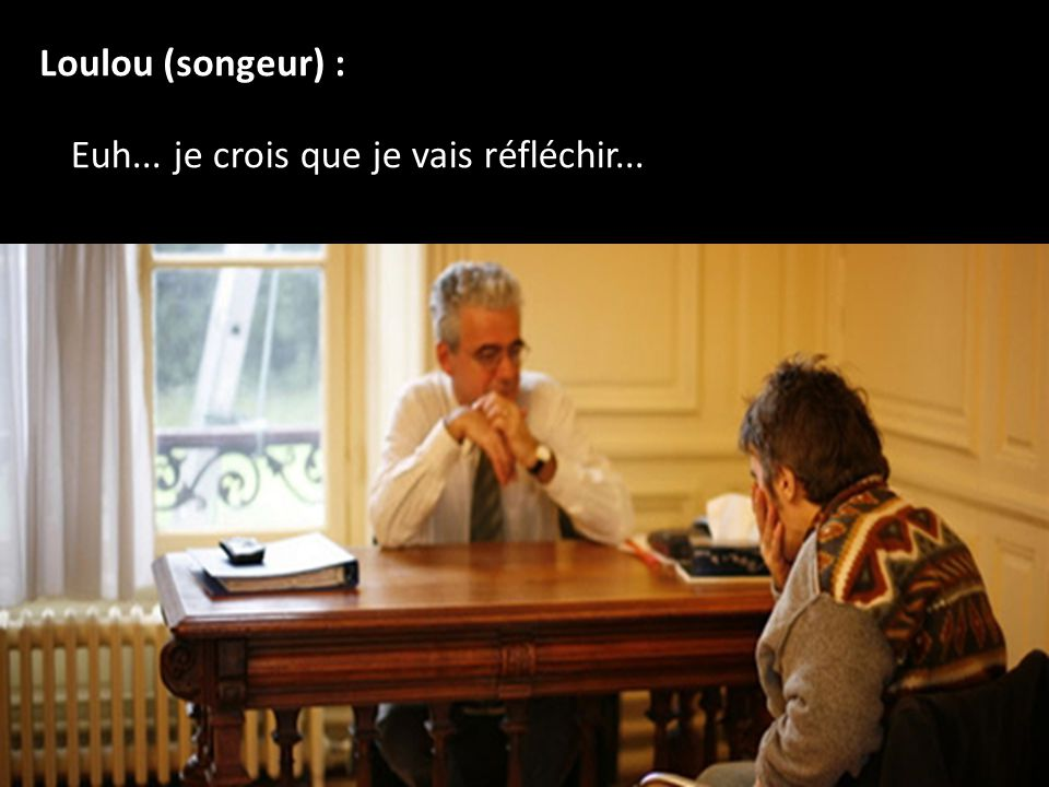 Loulou (songeur) : Euh... je crois que je vais réfléchir...